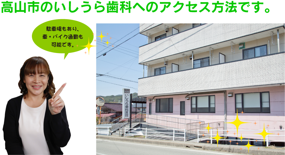 高山市のいしうら歯科へのアクセス方法です。 駐車場もあり、 車・バイク通勤も 可能です。